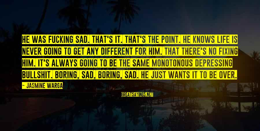 Boring And Sad Sayings By Jasmine Warga: He was fucking sad. That's it. That's the point. He knows life is never going