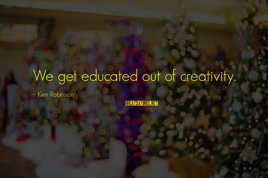 Boring And Sad Sayings By Ken Robinson: We get educated out of creativity.