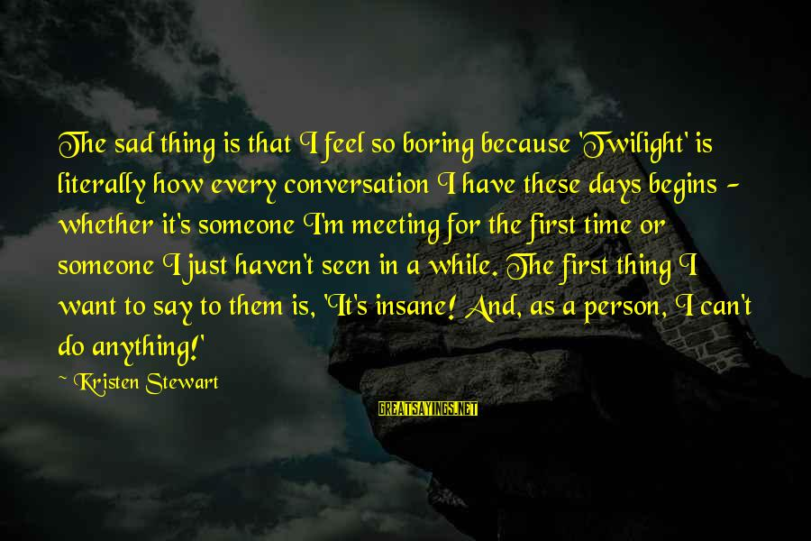 Boring And Sad Sayings By Kristen Stewart: The sad thing is that I feel so boring because 'Twilight' is literally how every