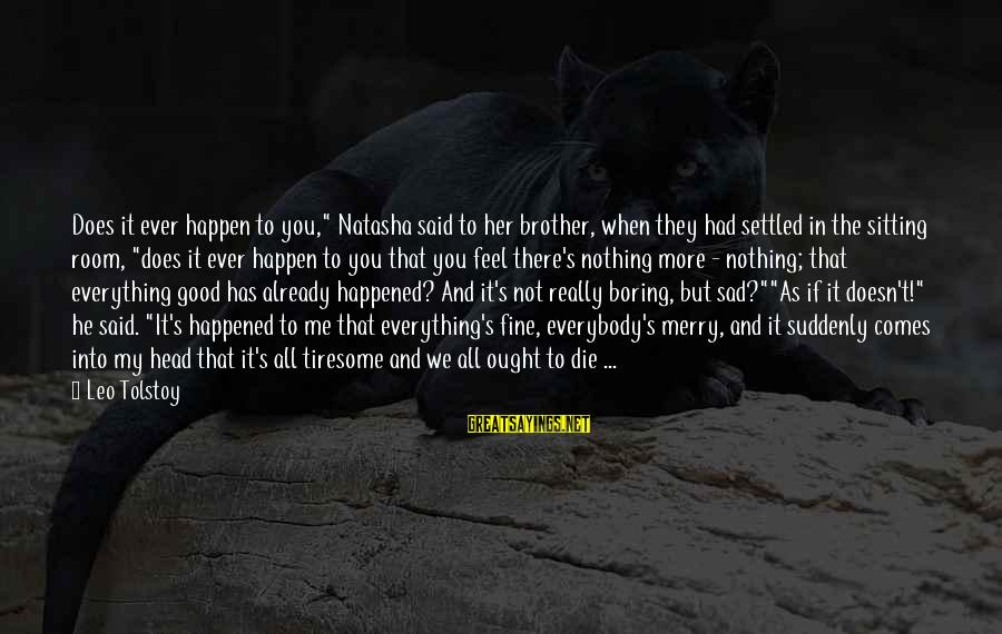 """Boring And Sad Sayings By Leo Tolstoy: Does it ever happen to you,"""" Natasha said to her brother, when they had settled"""
