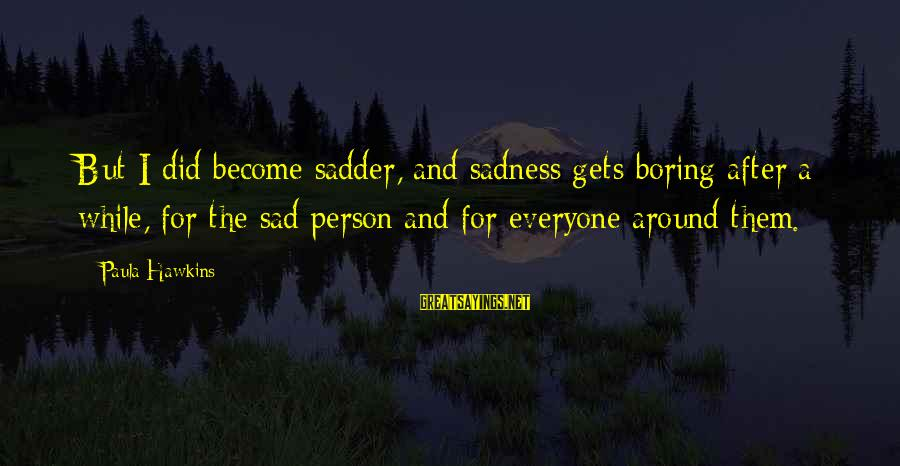 Boring And Sad Sayings By Paula Hawkins: But I did become sadder, and sadness gets boring after a while, for the sad