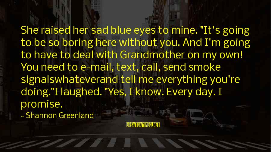 """Boring And Sad Sayings By Shannon Greenland: She raised her sad blue eyes to mine. """"It's going to be so boring here"""