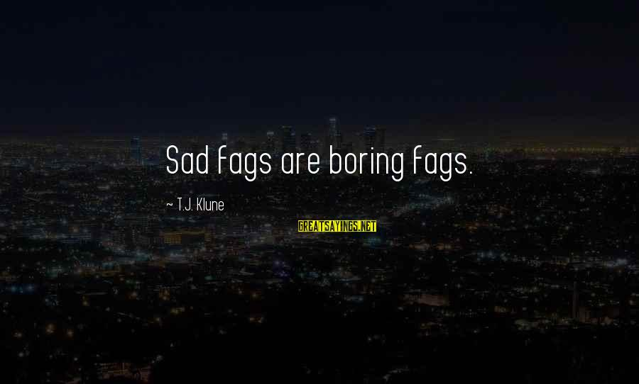 Boring And Sad Sayings By T.J. Klune: Sad fags are boring fags.