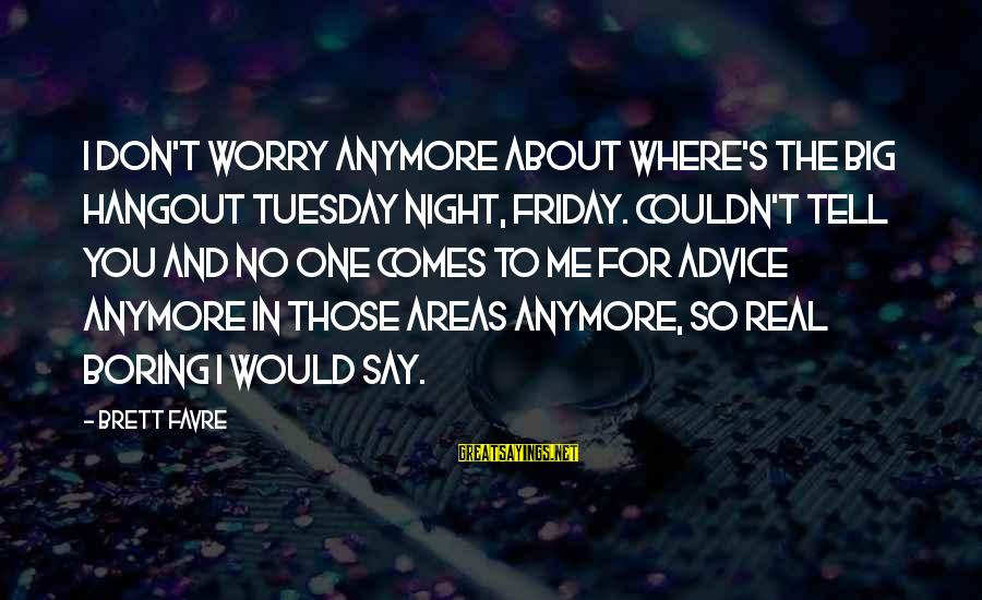 Boring Friday Night Sayings By Brett Favre: I don't worry anymore about where's the big hangout Tuesday night, Friday. Couldn't tell you