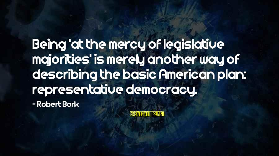 Bork Sayings By Robert Bork: Being 'at the mercy of legislative majorities' is merely another way of describing the basic