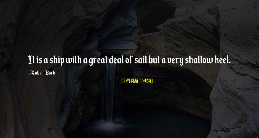 Bork Sayings By Robert Bork: It is a ship with a great deal of sail but a very shallow keel.