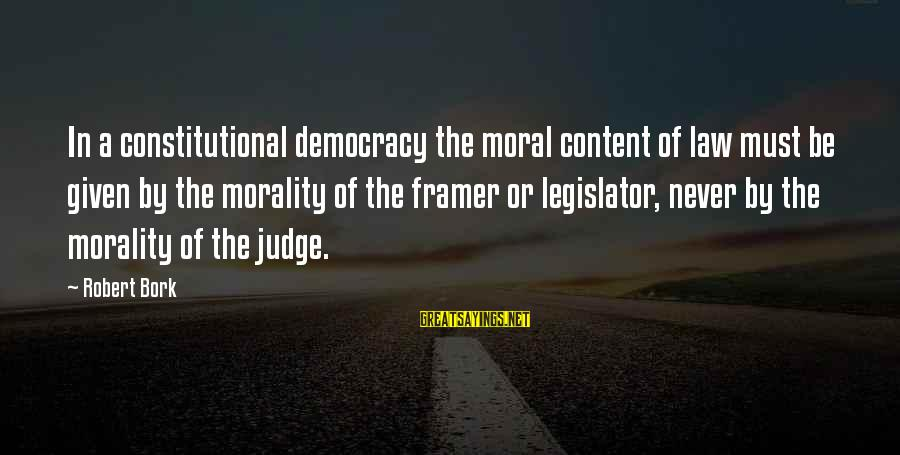 Bork Sayings By Robert Bork: In a constitutional democracy the moral content of law must be given by the morality
