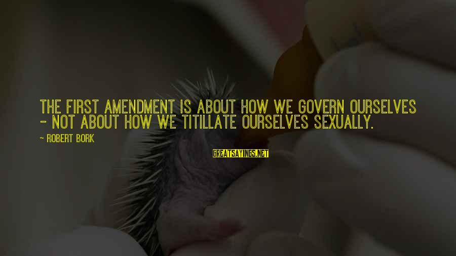 Bork Sayings By Robert Bork: The First Amendment is about how we govern ourselves - not about how we titillate