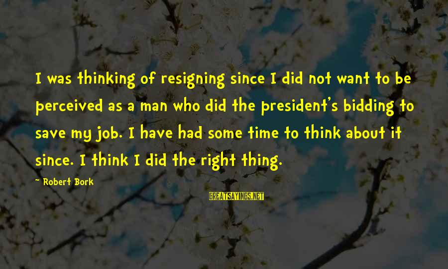 Bork Sayings By Robert Bork: I was thinking of resigning since I did not want to be perceived as a