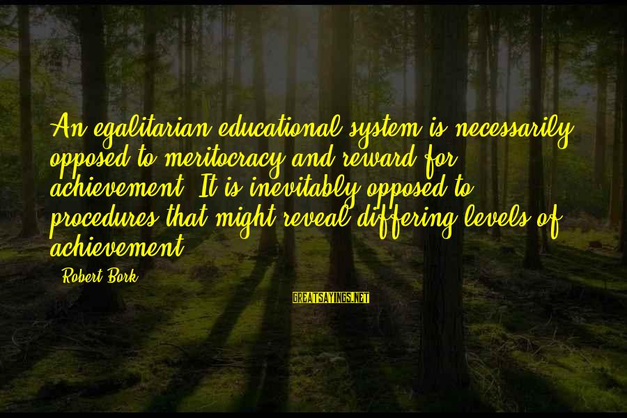 Bork Sayings By Robert Bork: An egalitarian educational system is necessarily opposed to meritocracy and reward for achievement. It is