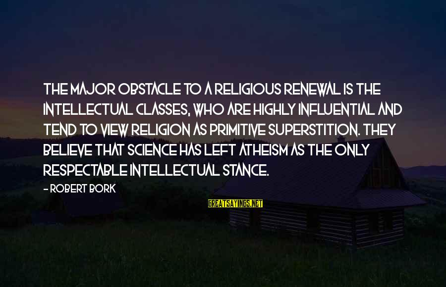 Bork Sayings By Robert Bork: The major obstacle to a religious renewal is the intellectual classes, who are highly influential