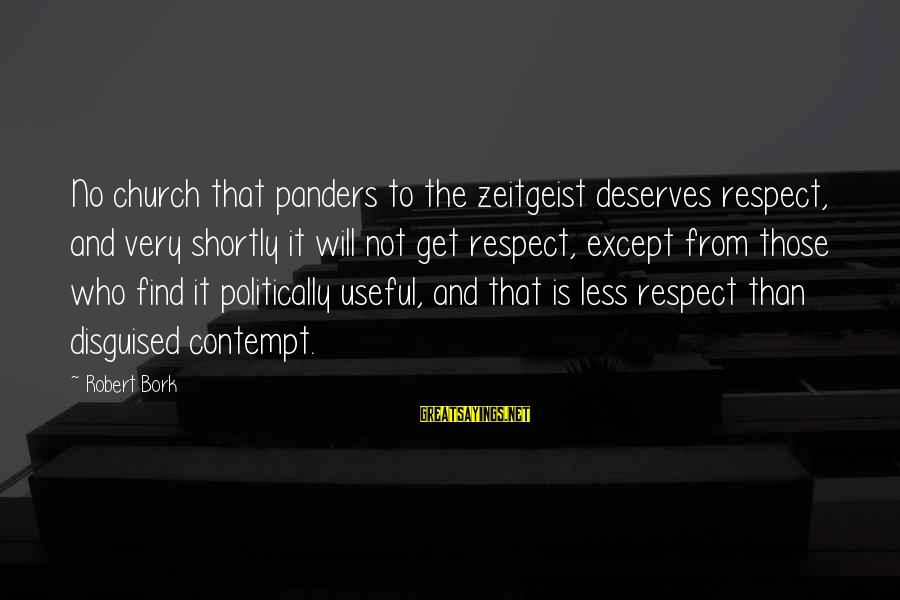 Bork Sayings By Robert Bork: No church that panders to the zeitgeist deserves respect, and very shortly it will not