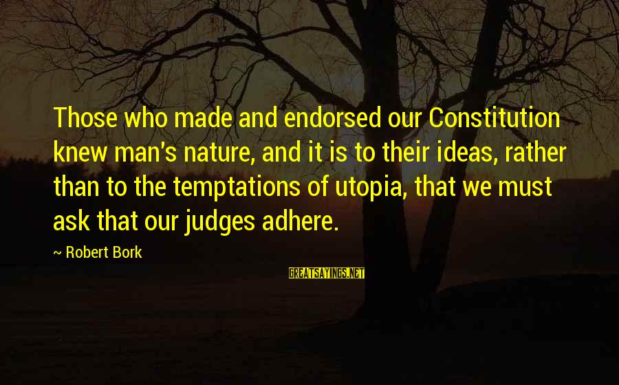 Bork Sayings By Robert Bork: Those who made and endorsed our Constitution knew man's nature, and it is to their