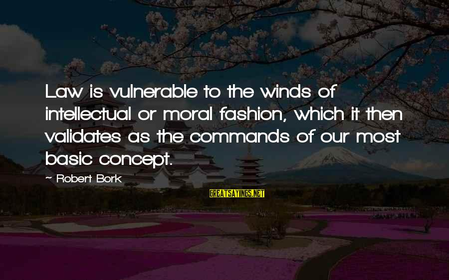 Bork Sayings By Robert Bork: Law is vulnerable to the winds of intellectual or moral fashion, which it then validates
