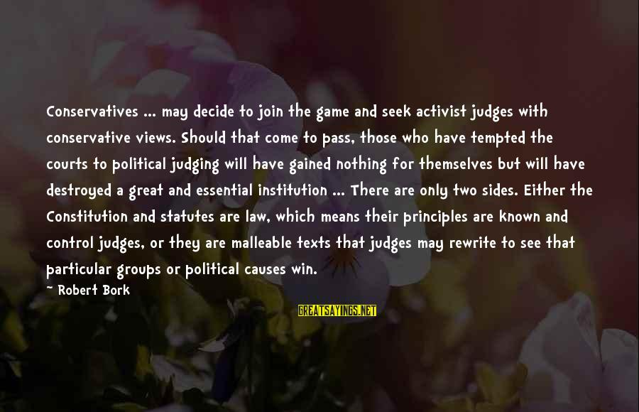 Bork Sayings By Robert Bork: Conservatives ... may decide to join the game and seek activist judges with conservative views.