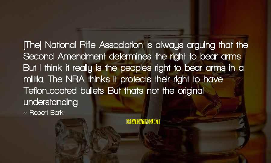 Bork Sayings By Robert Bork: [The] National Rifle Association is always arguing that the Second Amendment determines the right to