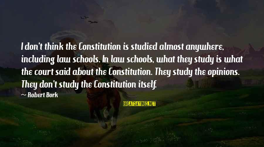 Bork Sayings By Robert Bork: I don't think the Constitution is studied almost anywhere, including law schools. In law schools,