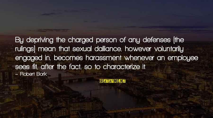 Bork Sayings By Robert Bork: By depriving the charged person of any defenses [the rulings] mean that sexual dalliance, however