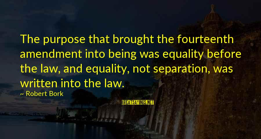 Bork Sayings By Robert Bork: The purpose that brought the fourteenth amendment into being was equality before the law, and