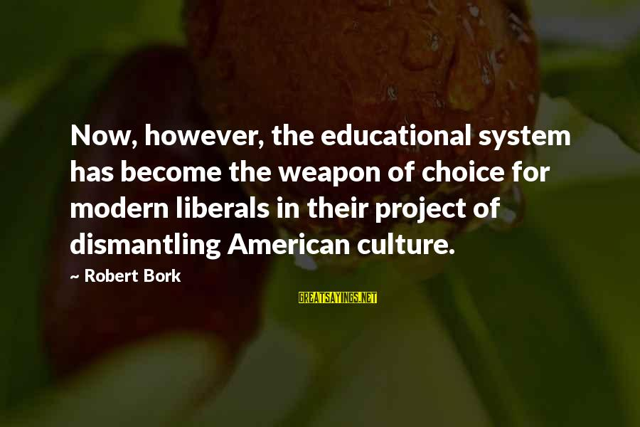 Bork Sayings By Robert Bork: Now, however, the educational system has become the weapon of choice for modern liberals in