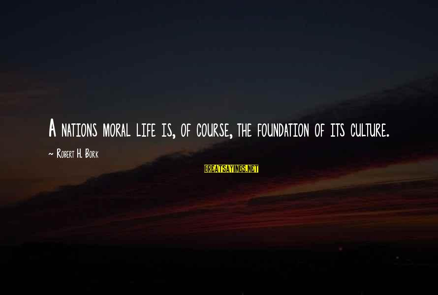 Bork Sayings By Robert H. Bork: A nations moral life is, of course, the foundation of its culture.