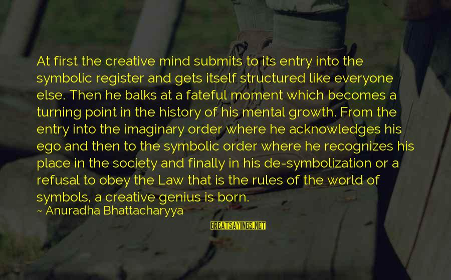 Born Of Defiance Sayings By Anuradha Bhattacharyya: At first the creative mind submits to its entry into the symbolic register and gets