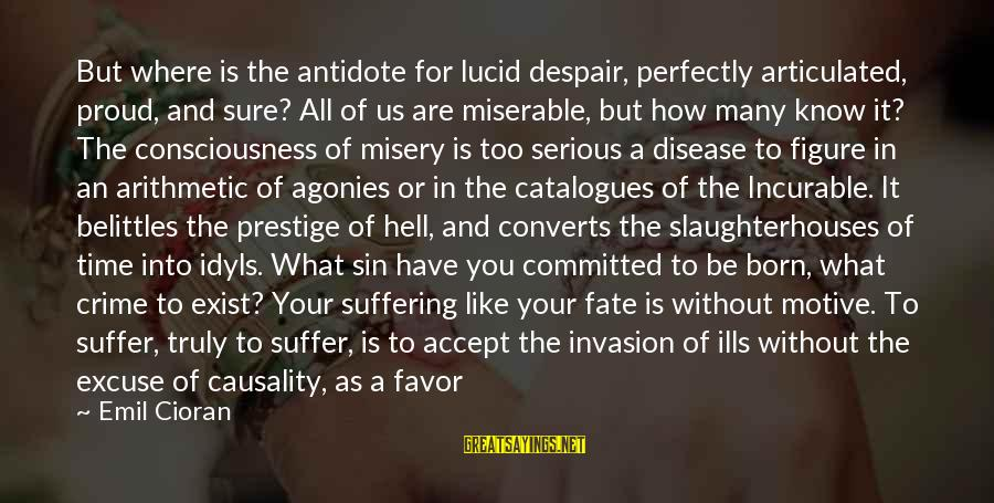 Born To Suffer Sayings By Emil Cioran: But where is the antidote for lucid despair, perfectly articulated, proud, and sure? All of