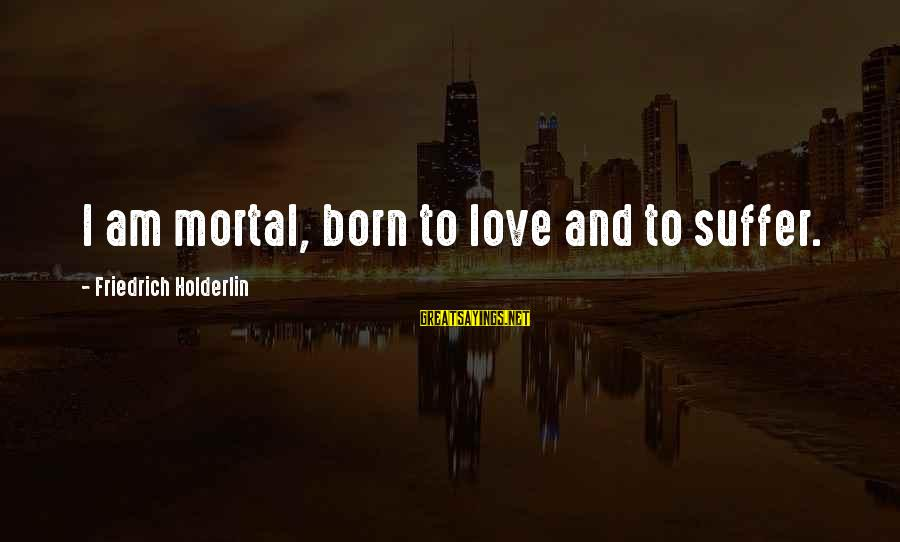 Born To Suffer Sayings By Friedrich Holderlin: I am mortal, born to love and to suffer.