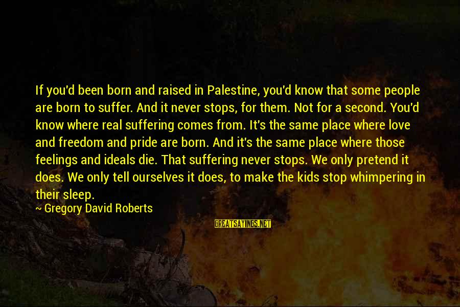 Born To Suffer Sayings By Gregory David Roberts: If you'd been born and raised in Palestine, you'd know that some people are born