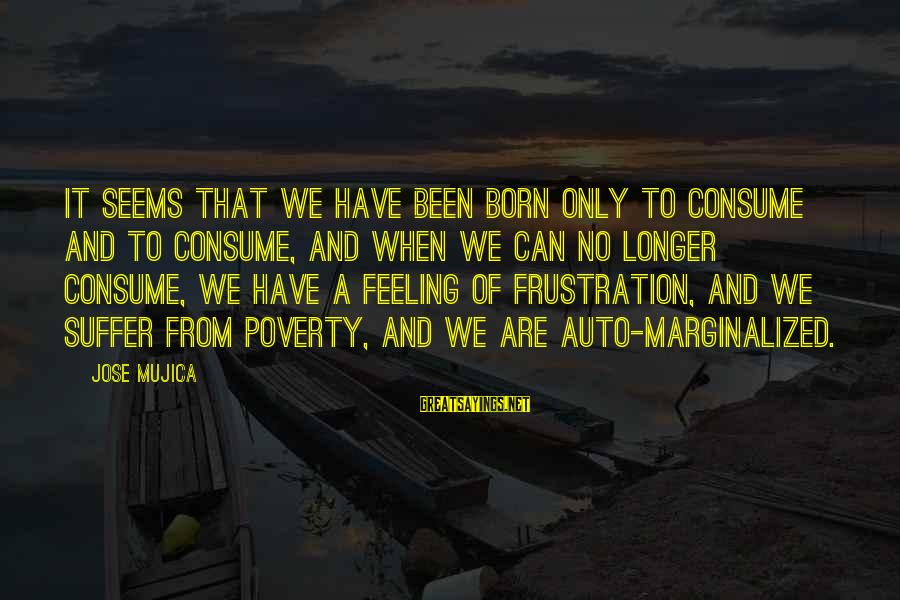 Born To Suffer Sayings By Jose Mujica: It seems that we have been born only to consume and to consume, and when