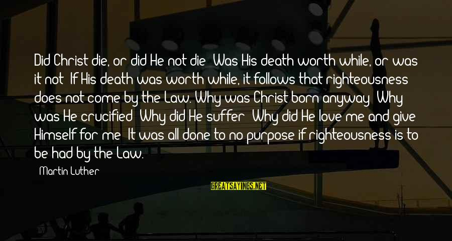 Born To Suffer Sayings By Martin Luther: Did Christ die, or did He not die? Was His death worth while, or was