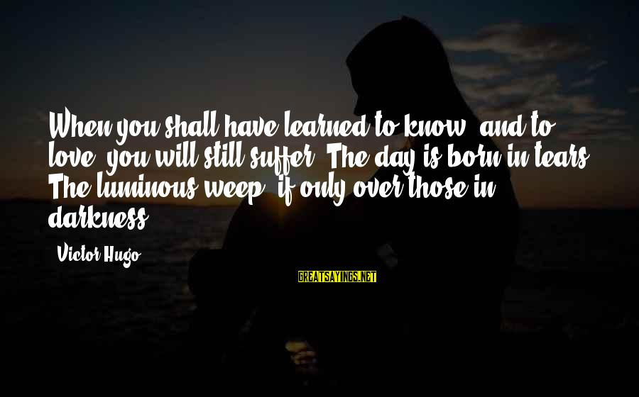 Born To Suffer Sayings By Victor Hugo: When you shall have learned to know, and to love, you will still suffer. The