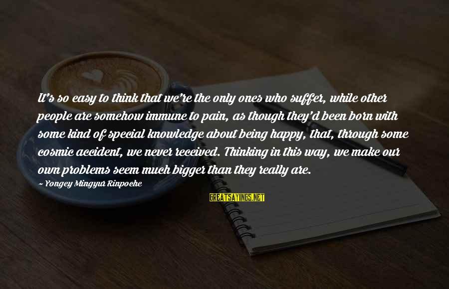 Born To Suffer Sayings By Yongey Mingyur Rinpoche: It's so easy to think that we're the only ones who suffer, while other people