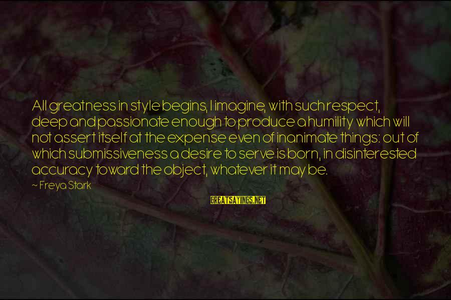 Born With Style Sayings By Freya Stark: All greatness in style begins, I imagine, with such respect, deep and passionate enough to