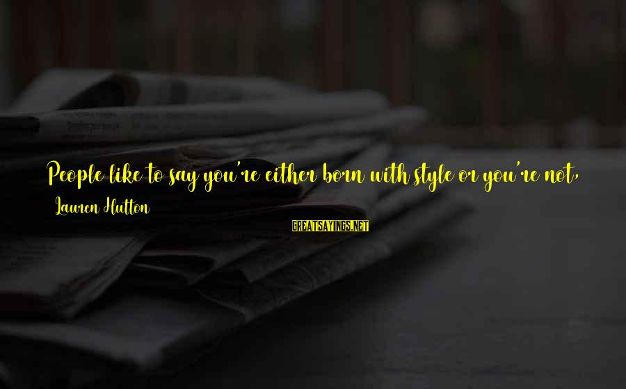 Born With Style Sayings By Lauren Hutton: People like to say you're either born with style or you're not, and that's complete