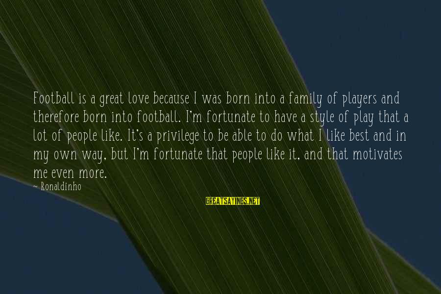 Born With Style Sayings By Ronaldinho: Football is a great love because I was born into a family of players and