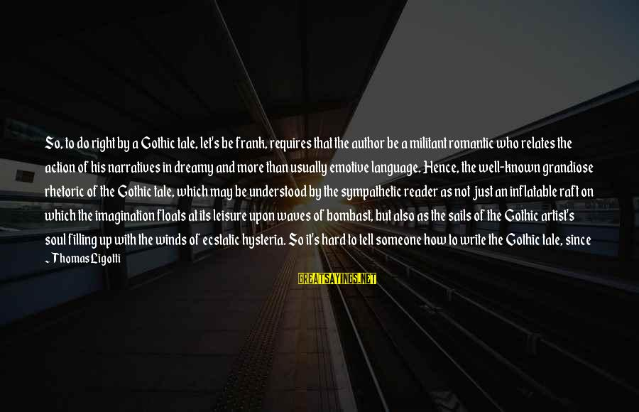 Born With Style Sayings By Thomas Ligotti: So, to do right by a Gothic tale, let's be frank, requires that the author