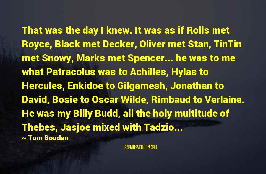 Bosie Sayings By Tom Bouden: That was the day I knew. It was as if Rolls met Royce, Black met
