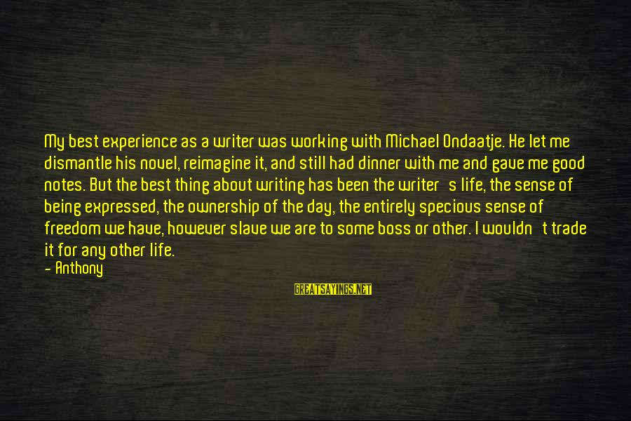 Boss Day Sayings By Anthony: My best experience as a writer was working with Michael Ondaatje. He let me dismantle