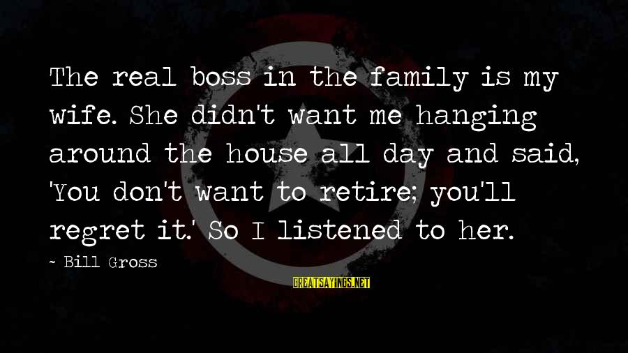 Boss Day Sayings By Bill Gross: The real boss in the family is my wife. She didn't want me hanging around
