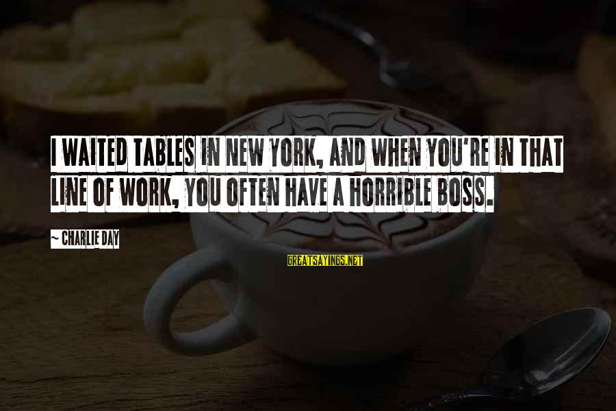Boss Day Sayings By Charlie Day: I waited tables in New York, and when you're in that line of work, you