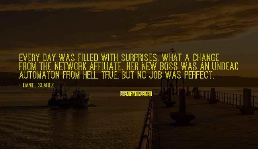Boss Day Sayings By Daniel Suarez: Every day was filled with surprises. What a change from the network affiliate. Her new