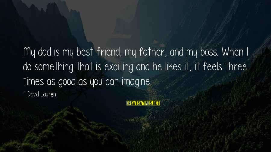 Boss Day Sayings By David Lauren: My dad is my best friend, my father, and my boss. When I do something