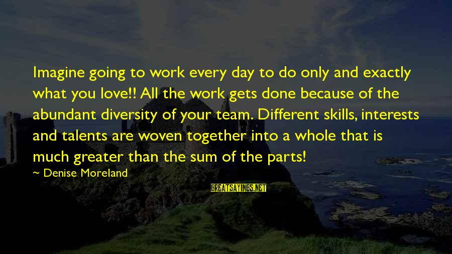 Boss Day Sayings By Denise Moreland: Imagine going to work every day to do only and exactly what you love!! All