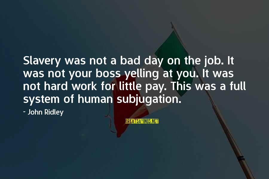 Boss Day Sayings By John Ridley: Slavery was not a bad day on the job. It was not your boss yelling