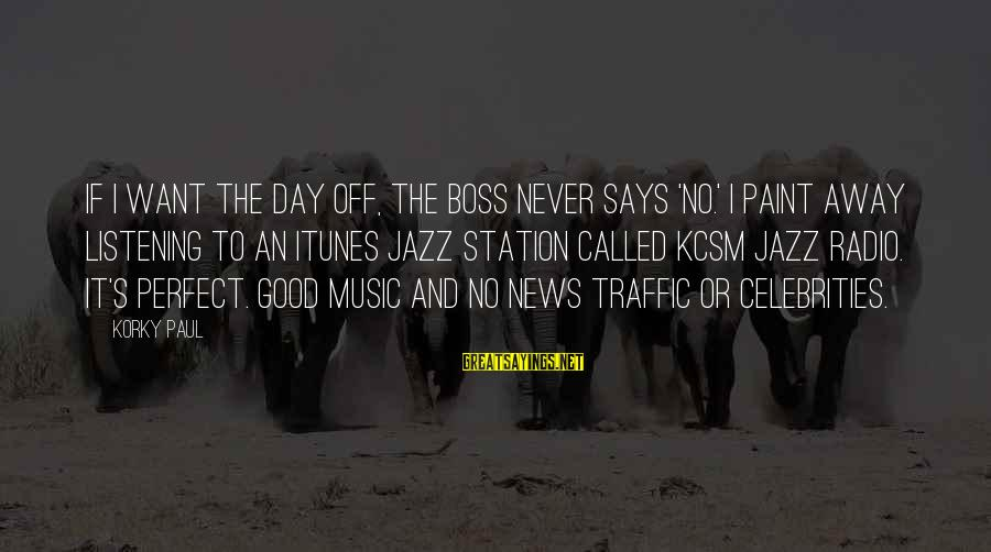 Boss Day Sayings By Korky Paul: If I want the day off, the boss never says 'No.' I paint away listening
