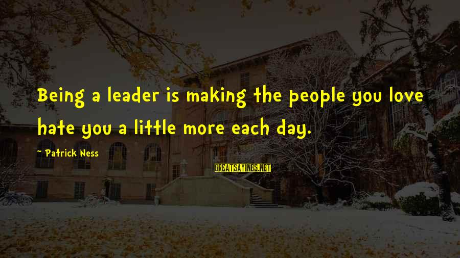 Boss Day Sayings By Patrick Ness: Being a leader is making the people you love hate you a little more each