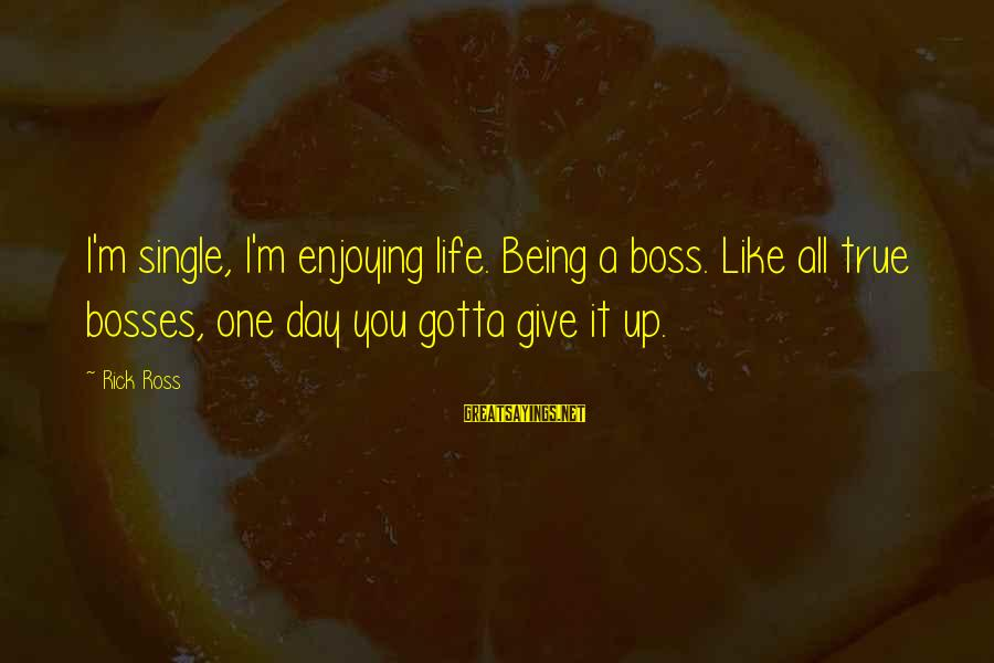 Boss Day Sayings By Rick Ross: I'm single, I'm enjoying life. Being a boss. Like all true bosses, one day you