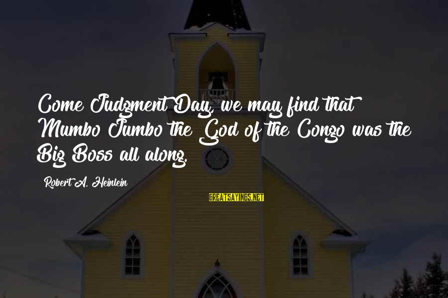 Boss Day Sayings By Robert A. Heinlein: Come Judgment Day, we may find that Mumbo Jumbo the God of the Congo was