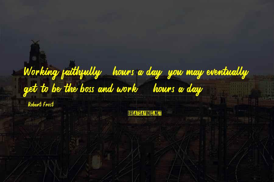 Boss Day Sayings By Robert Frost: Working faithfully 8 hours a day, you may eventually get to be the boss and